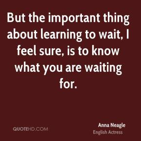 But the important thing about learning to wait, I feel sure, is to know what you are waiting for.