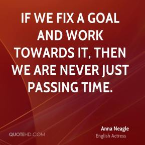 Anna Neagle - If we fix a goal and work towards it, then we are never just passing time.