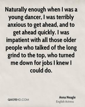 Anna Neagle - Naturally enough when I was a young dancer, I was terribly anxious to get ahead, and to get ahead quickly. I was impatient with all those older people who talked of the long grind to the top, who turned me down for jobs I knew I could do.