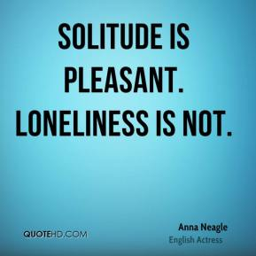 Anna Neagle - Solitude is pleasant. Loneliness is not.