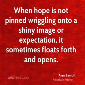 Anne Lamott - When hope is not pinned wriggling onto a shiny image or expectation, it sometimes floats forth and opens.