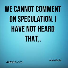 We cannot comment on speculation. I have not heard that.