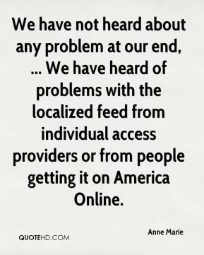 Anne Marie - We have not heard about any problem at our end, ... We have heard of problems with the localized feed from individual access providers or from people getting it on America Online.