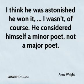Anne Wright - I think he was astonished he won it, ... I wasn't, of course. He considered himself a minor poet, not a major poet.