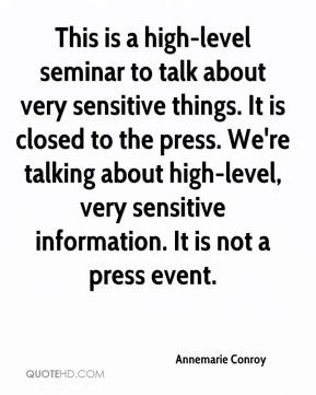 Annemarie Conroy - This is a high-level seminar to talk about very sensitive things. It is closed to the press. We're talking about high-level, very sensitive information. It is not a press event.