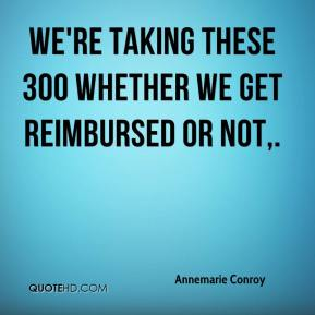Annemarie Conroy - We're taking these 300 whether we get reimbursed or not.