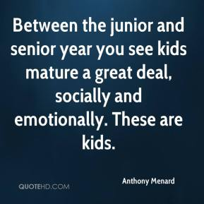 Between the junior and senior year you see kids mature a great deal, socially and emotionally. These are kids.