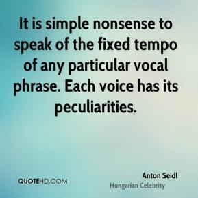 Anton Seidl - It is simple nonsense to speak of the fixed tempo of any particular vocal phrase. Each voice has its peculiarities.