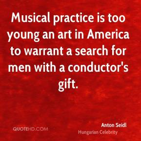 Anton Seidl - Musical practice is too young an art in America to warrant a search for men with a conductor's gift.