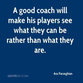 A good coach will make his players see what they can be rather than what they are.