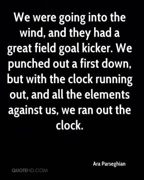 Ara Parseghian - We were going into the wind, and they had a great field goal kicker. We punched out a first down, but with the clock running out, and all the elements against us, we ran out the clock.