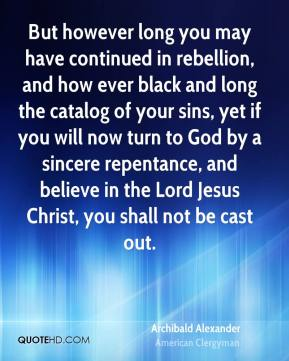 But however long you may have continued in rebellion, and how ever black and long the catalog of your sins, yet if you will now turn to God by a sincere repentance, and believe in the Lord Jesus Christ, you shall not be cast out.