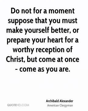 Do not for a moment suppose that you must make yourself better, or prepare your heart for a worthy reception of Christ, but come at once - come as you are.