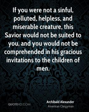 Archibald Alexander - If you were not a sinful, polluted, helpless, and miserable creature, this Savior would not be suited to you, and you would not be comprehended in his gracious invitations to the children of men.