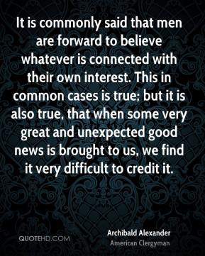It is commonly said that men are forward to believe whatever is connected with their own interest. This in common cases is true; but it is also true, that when some very great and unexpected good news is brought to us, we find it very difficult to credit it.