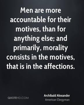 Men are more accountable for their motives, than for anything else; and primarily, morality consists in the motives, that is in the affections.
