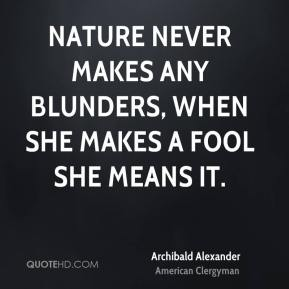 Archibald Alexander - Nature never makes any blunders, when she makes a fool she means it.