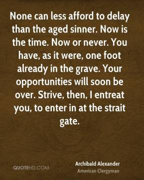 Archibald Alexander - None can less afford to delay than the aged sinner. Now is the time. Now or never. You have, as it were, one foot already in the grave. Your opportunities will soon be over. Strive, then, I entreat you, to enter in at the strait gate.
