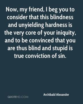 Archibald Alexander - Now, my friend, I beg you to consider that this blindness and unyielding hardness is the very core of your iniquity, and to be convinced that you are thus blind and stupid is true conviction of sin.