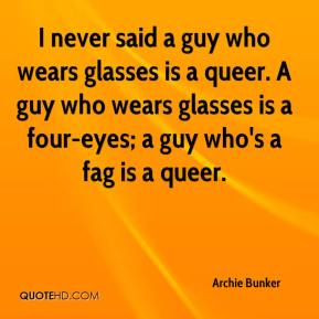 Archie Bunker - I never said a guy who wears glasses is a queer. A guy who wears glasses is a four-eyes; a guy who's a fag is a queer.