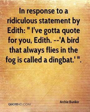 """Archie Bunker - In response to a ridiculous statement by Edith: """" I've gotta quote for you, Edith. --'A bird that always flies in the fog is called a dingbat.' """"."""