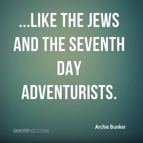 Archie Bunker - ...like the Jews and the Seventh Day Adventurists.