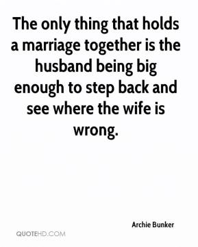 Archie Bunker - The only thing that holds a marriage together is the husband being big enough to step back and see where the wife is wrong.