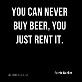 You can never buy beer, you just rent it.