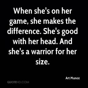 Art Munoz - When she's on her game, she makes the difference. She's good with her head. And she's a warrior for her size.
