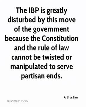 Arthur Lim - The IBP is greatly disturbed by this move of the government because the Constitution and the rule of law cannot be twisted or manipulated to serve partisan ends.