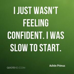 Ashtin Primus - I just wasn't feeling confident. I was slow to start.