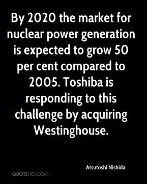 By 2020 the market for nuclear power generation is expected to grow 50 per cent compared to 2005. Toshiba is responding to this challenge by acquiring Westinghouse.