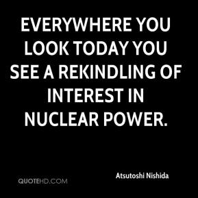 Everywhere you look today you see a rekindling of interest in nuclear power.