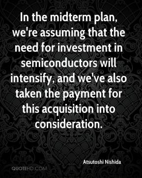 In the midterm plan, we're assuming that the need for investment in semiconductors will intensify, and we've also taken the payment for this acquisition into consideration.
