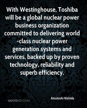 With Westinghouse, Toshiba will be a global nuclear power business organization committed to delivering world-class nuclear power generation systems and services, backed up by proven technology, reliability and superb efficiency.