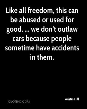 Austin Hill - Like all freedom, this can be abused or used for good, ... we don't outlaw cars because people sometime have accidents in them.