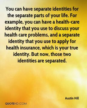 Austin Hill - You can have separate identities for the separate parts of your life. For example, you can have a health-care identity that you use to discuss your health care problems, and a separate identity that you use to apply for health insurance, which is your true identity. But now, those two identities are separated.