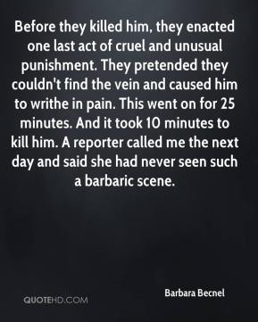 Barbara Becnel - Before they killed him, they enacted one last act of cruel and unusual punishment. They pretended they couldn't find the vein and caused him to writhe in pain. This went on for 25 minutes. And it took 10 minutes to kill him. A reporter called me the next day and said she had never seen such a barbaric scene.