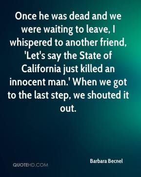Barbara Becnel - Once he was dead and we were waiting to leave, I whispered to another friend, 'Let's say the State of California just killed an innocent man.' When we got to the last step, we shouted it out.