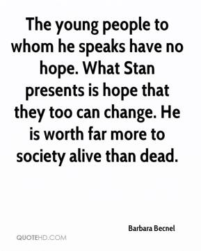 Barbara Becnel - The young people to whom he speaks have no hope. What Stan presents is hope that they too can change. He is worth far more to society alive than dead.