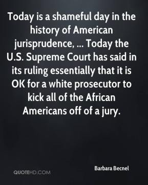 Barbara Becnel - Today is a shameful day in the history of American jurisprudence, ... Today the U.S. Supreme Court has said in its ruling essentially that it is OK for a white prosecutor to kick all of the African Americans off of a jury.