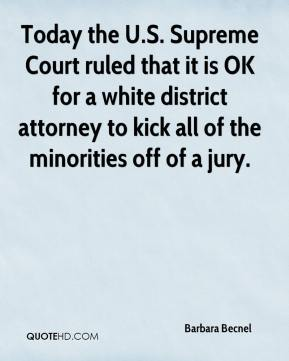 Barbara Becnel - Today the U.S. Supreme Court ruled that it is OK for a white district attorney to kick all of the minorities off of a jury.