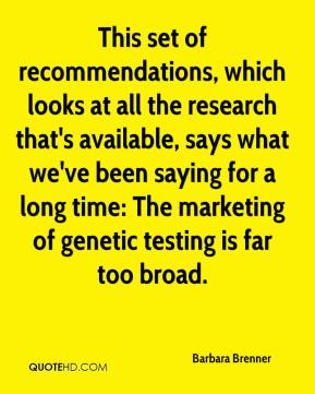 Barbara Brenner - This set of recommendations, which looks at all the research that's available, says what we've been saying for a long time: The marketing of genetic testing is far too broad.