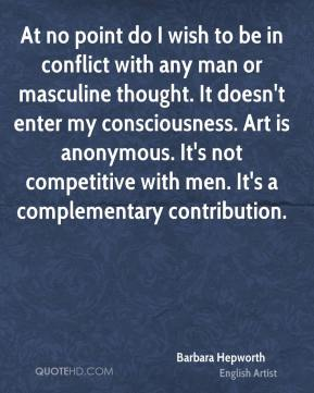 At no point do I wish to be in conflict with any man or masculine thought. It doesn't enter my consciousness. Art is anonymous. It's not competitive with men. It's a complementary contribution.