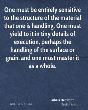 One must be entirely sensitive to the structure of the material that one is handling. One must yield to it in tiny details of execution, perhaps the handling of the surface or grain, and one must master it as a whole.