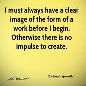 Barbara Hepworth - I must always have a clear image of the form of a work before I begin. Otherwise there is no impulse to create.