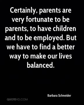 Certainly, parents are very fortunate to be parents, to have children and to be employed. But we have to find a better way to make our lives balanced.