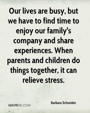 Our lives are busy, but we have to find time to enjoy our family's company and share experiences. When parents and children do things together, it can relieve stress.