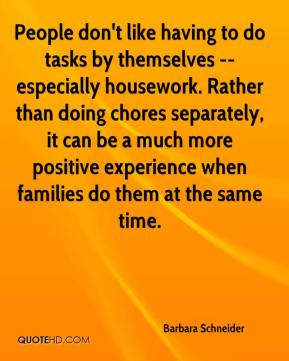 People don't like having to do tasks by themselves -- especially housework. Rather than doing chores separately, it can be a much more positive experience when families do them at the same time.