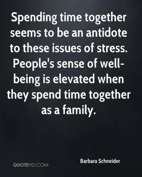 Spending time together seems to be an antidote to these issues of stress. People's sense of well-being is elevated when they spend time together as a family.